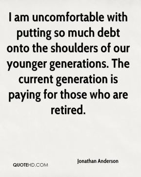 I am uncomfortable with putting so much debt onto the shoulders of our younger generations. The current generation is paying for those who are retired.
