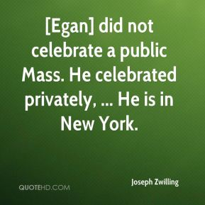 Joseph Zwilling  - [Egan] did not celebrate a public Mass. He celebrated privately, ... He is in New York.