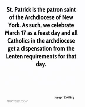 Joseph Zwilling  - St. Patrick is the patron saint of the Archdiocese of New York. As such, we celebrate March 17 as a feast day and all Catholics in the archdiocese get a dispensation from the Lenten requirements for that day.