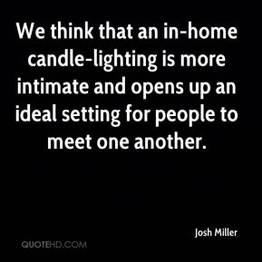 Josh Miller  - We think that an in-home candle-lighting is more intimate and opens up an ideal setting for people to meet one another.