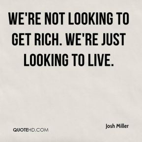 Josh Miller  - We're not looking to get rich. We're just looking to live.