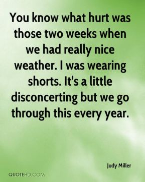 Judy Miller  - You know what hurt was those two weeks when we had really nice weather. I was wearing shorts. It's a little disconcerting but we go through this every year.