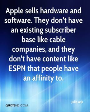 Julie Ask  - Apple sells hardware and software. They don't have an existing subscriber base like cable companies, and they don't have content like ESPN that people have an affinity to.
