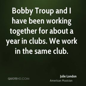Julie London - Bobby Troup and I have been working together for about a year in clubs. We work in the same club.