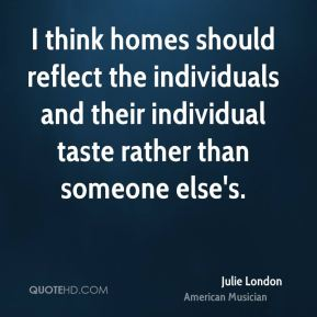 Julie London - I think homes should reflect the individuals and their individual taste rather than someone else's.