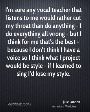 Julie London - I'm sure any vocal teacher that listens to me would rather cut my throat than do anything - I do everything all wrong - but I think for me that's the best - because I don't think I have a voice so I think what I project would be style - if I learned to sing I'd lose my style.