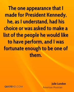 Julie London - The one appearance that I made for President Kennedy, he, as I understand, had his choice or was asked to make a list of the people he would like to have perform, and I was fortunate enough to be one of them.