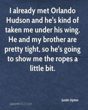 Justin Upton  - I already met Orlando Hudson and he's kind of taken me under his wing. He and my brother are pretty tight, so he's going to show me the ropes a little bit.