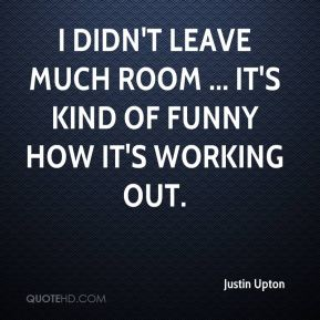 Justin Upton  - I didn't leave much room ... It's kind of funny how it's working out.