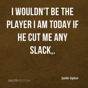 Justin Upton  - I wouldn't be the player I am today if he cut me any slack.