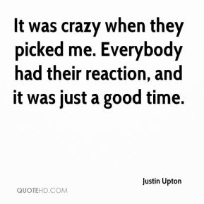 Justin Upton  - It was crazy when they picked me. Everybody had their reaction, and it was just a good time.