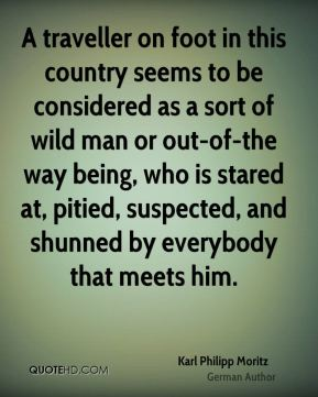 Karl Philipp Moritz - A traveller on foot in this country seems to be considered as a sort of wild man or out-of-the way being, who is stared at, pitied, suspected, and shunned by everybody that meets him.