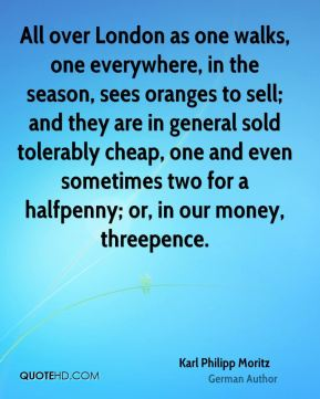 All over London as one walks, one everywhere, in the season, sees oranges to sell; and they are in general sold tolerably cheap, one and even sometimes two for a halfpenny; or, in our money, threepence.