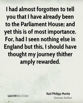 I had almost forgotten to tell you that I have already been to the Parliament House; and yet this is of most importance. For, had I seen nothing else in England but this, I should have thought my journey thither amply rewarded.