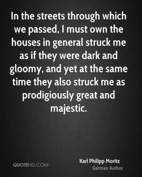 Karl Philipp Moritz - In the streets through which we passed, I must own the houses in general struck me as if they were dark and gloomy, and yet at the same time they also struck me as prodigiously great and majestic.