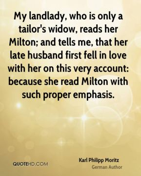 Karl Philipp Moritz - My landlady, who is only a tailor's widow, reads her Milton; and tells me, that her late husband first fell in love with her on this very account: because she read Milton with such proper emphasis.