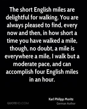 Karl Philipp Moritz - The short English miles are delightful for walking. You are always pleased to find, every now and then, in how short a time you have walked a mile, though, no doubt, a mile is everywhere a mile, I walk but a moderate pace, and can accomplish four English miles in an hour.