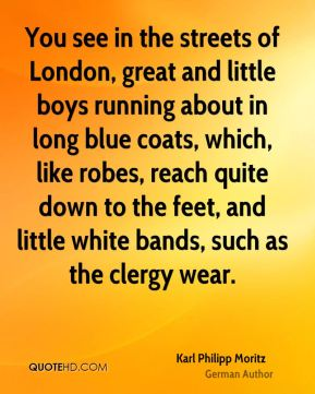 You see in the streets of London, great and little boys running about in long blue coats, which, like robes, reach quite down to the feet, and little white bands, such as the clergy wear.
