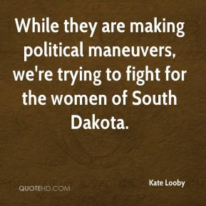 While they are making political maneuvers, we're trying to fight for the women of South Dakota.