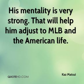 Kaz Matsui  - His mentality is very strong. That will help him adjust to MLB and the American life.