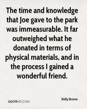 Kelly Brown  - The time and knowledge that Joe gave to the park was immeasurable. It far outweighed what he donated in terms of physical materials, and in the process I gained a wonderful friend.