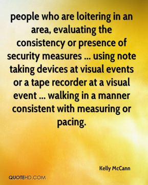 Kelly McCann  - people who are loitering in an area, evaluating the consistency or presence of security measures ... using note taking devices at visual events or a tape recorder at a visual event ... walking in a manner consistent with measuring or pacing.
