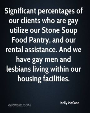 Kelly McCann  - Significant percentages of our clients who are gay utilize our Stone Soup Food Pantry, and our rental assistance. And we have gay men and lesbians living within our housing facilities.