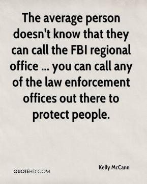 Kelly McCann  - The average person doesn't know that they can call the FBI regional office ... you can call any of the law enforcement offices out there to protect people.