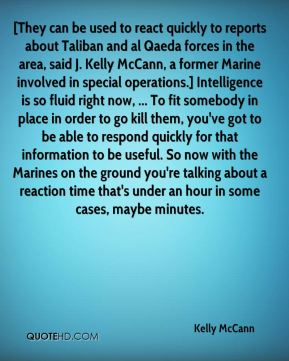 Kelly McCann  - [They can be used to react quickly to reports about Taliban and al Qaeda forces in the area, said J. Kelly McCann, a former Marine involved in special operations.] Intelligence is so fluid right now, ... To fit somebody in place in order to go kill them, you've got to be able to respond quickly for that information to be useful. So now with the Marines on the ground you're talking about a reaction time that's under an hour in some cases, maybe minutes.