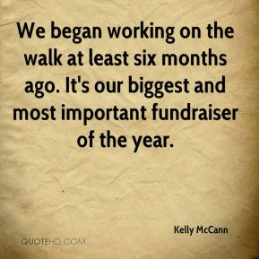Kelly McCann  - We began working on the walk at least six months ago. It's our biggest and most important fundraiser of the year.