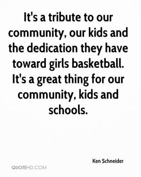 Ken Schneider  - It's a tribute to our community, our kids and the dedication they have toward girls basketball. It's a great thing for our community, kids and schools.