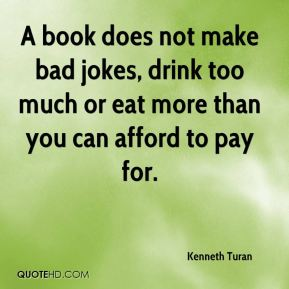 Kenneth Turan  - A book does not make bad jokes, drink too much or eat more than you can afford to pay for.