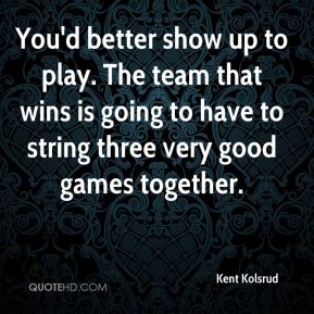 Kent Kolsrud  - You'd better show up to play. The team that wins is going to have to string three very good games together.