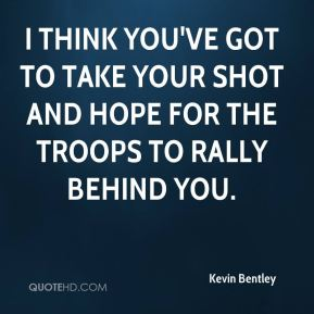 Kevin Bentley  - I think you've got to take your shot and hope for the troops to rally behind you.