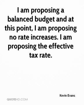 I am proposing a balanced budget and at this point, I am proposing no rate increases. I am proposing the effective tax rate.