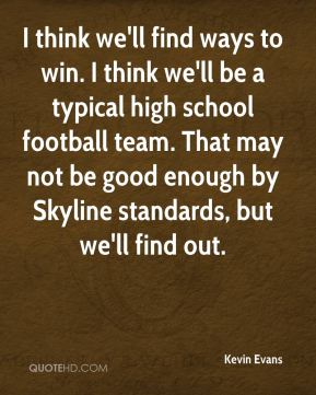 Kevin Evans  - I think we'll find ways to win. I think we'll be a typical high school football team. That may not be good enough by Skyline standards, but we'll find out.