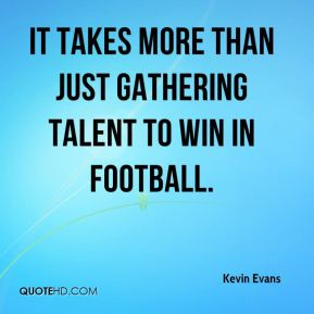 Kevin Evans  - It takes more than just gathering talent to win in football.
