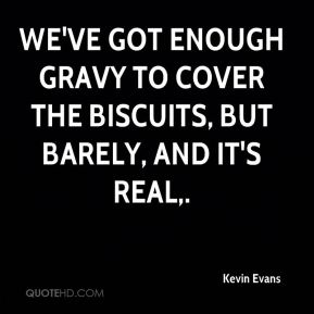 We've got enough gravy to cover the biscuits, but barely, and it's real.