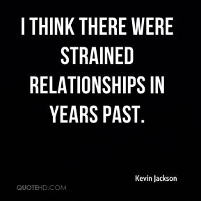 I think there were strained relationships in years past.
