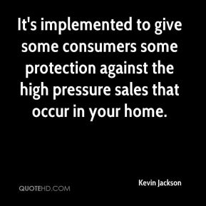 Kevin Jackson  - It's implemented to give some consumers some protection against the high pressure sales that occur in your home.