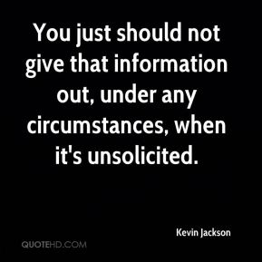 Kevin Jackson  - You just should not give that information out, under any circumstances, when it's unsolicited.