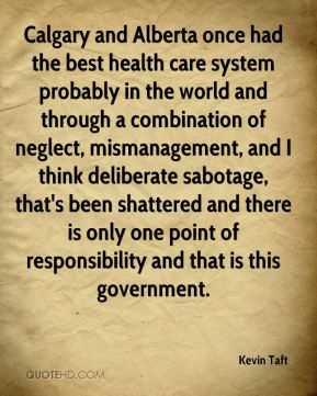 Kevin Taft  - Calgary and Alberta once had the best health care system probably in the world and through a combination of neglect, mismanagement, and I think deliberate sabotage, that's been shattered and there is only one point of responsibility and that is this government.