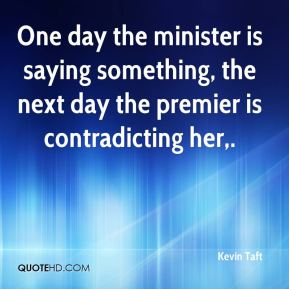 Kevin Taft  - One day the minister is saying something, the next day the premier is contradicting her.