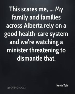 Kevin Taft  - This scares me, ... My family and families across Alberta rely on a good health-care system and we're watching a minister threatening to dismantle that.