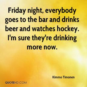 Kimmo Timonen  - Friday night, everybody goes to the bar and drinks beer and watches hockey. I'm sure they're drinking more now.