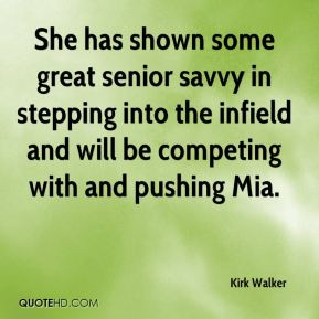 Kirk Walker  - She has shown some great senior savvy in stepping into the infield and will be competing with and pushing Mia.