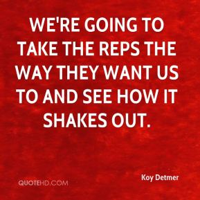 We're going to take the reps the way they want us to and see how it shakes out.