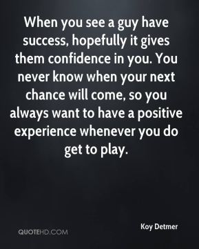 Koy Detmer  - When you see a guy have success, hopefully it gives them confidence in you. You never know when your next chance will come, so you always want to have a positive experience whenever you do get to play.