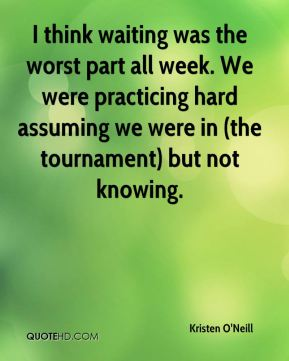 Kristen O'Neill  - I think waiting was the worst part all week. We were practicing hard assuming we were in (the tournament) but not knowing.