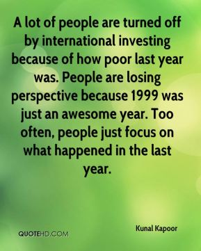 A lot of people are turned off by international investing because of how poor last year was. People are losing perspective because 1999 was just an awesome year. Too often, people just focus on what happened in the last year.